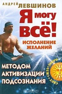 Андрей Левшинов - Я могу все! Исполнение желаний методом активизации подсознания