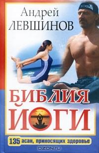 Андрей Левшинов — Библия йоги. 135 асан, приносящих здоровье
