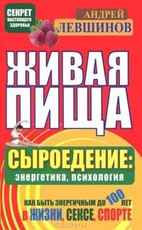 Андрей Левшинов — Живая пища. Сыроедение: энергетика, психология