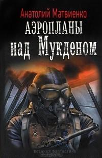 Анатолий Матвиенко - Аэропланы над Мукденом