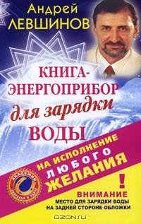 Андрей Левшинов — Книга-энергоприбор для зарядки воды на исполнение любого желания