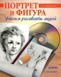 А.Тимохович - Портрет и фигура. Учимся рисовать людей (+ CD-ROM)