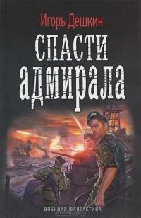 Игорь Дешкин - Спасти адмирала