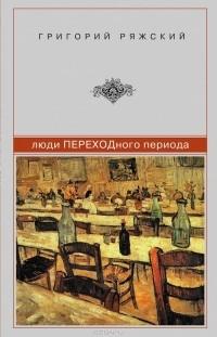 Григорий Ряжский — Люди ПЕРЕХОДного периода