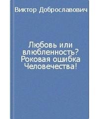 Виктор Доброславович — Любовь или влюбленность? Роковая ошибка человечества!