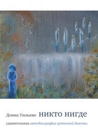 Донна Уильямс - Никто нигде: удивительная автобиография аутичной девочки