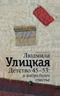 Людмила Улицкая — Детство 45-53. А завтра будет счастье