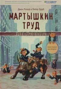 Джон Рольф, Питер Труб - Мартышкин труд. Уолл-стрит изнутри