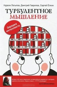 Нурали Латыпов, Дмитрий Гаврилов, Сергей Елкин - Турбулентное мышление. Зарядка для Интеллекта