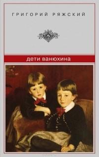 Григорий Ряжский — Дети Ванюхина
