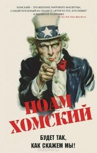 Ноам Хомский - Будет так, как скажем мы!