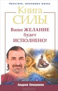 Андрей Левшинов — Книга силы. Ваше желание будет исполнено!
