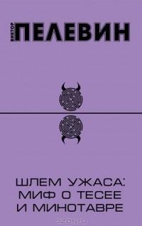 Виктор Пелевин — Шлем ужаса. Миф о Тесее и Минотавре