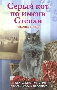 Николай Норд - Серый кот по имени Степан. Трогательная история дружбы кота и человека