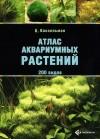 Кристель Кассельман - Атлас аквариумных растений. 200 видов