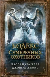 Кассандра Клэр, Джошуа Льюис - Кодекс сумеречных охотников