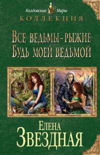 Елена Звездная - Все ведьмы - рыжие. Будь моей ведьмой.