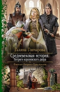 Галина Гончарова — Средневековая история. Интриги королевского двора