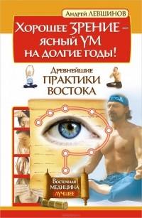 Андрей Левшинов - Хорошее зрение - ясный ум на долгие годы! Древнейшие практики Востока