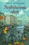 Ирина Богданова - Неувядаемый цвет