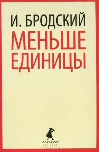 Иосиф Бродский - Меньше единицы