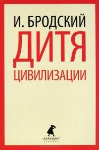 Иосиф Бродский - Дитя цивилизации