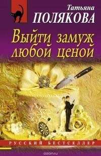 Татьяна Полякова - Выйти замуж любой ценой