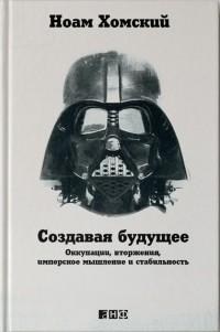 Ноам Хомский - Создавая будущее: Оккупации, вторжения, имперское мышление и стабильность
