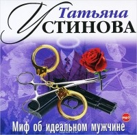 Татьяна Устинова - Миф об идеальном мужчине (аудиокнига MP3)