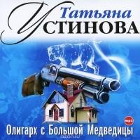 Татьяна Устинова - Олигарх с Большой Медведицы (аудиокнига MP3)