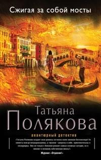 Татьяна Полякова - Сжигая за собой мосты