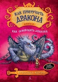 Крессида Коуэлл - Как приручить дракона. Книга 8. Как освободить дракона