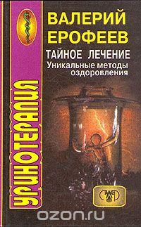 Валерий Ерофеев - Уринотерапия. Тайное лечение. Уникальные методы оздоровления