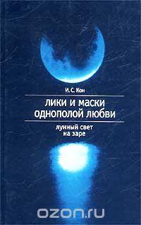 Игорь Кон - Лики и маски однополой любви. Лунный свет на заре