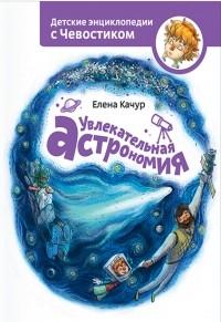 Елена Качур - Увлекательная астрономия. Детские энциклопедии с Чевостиком
