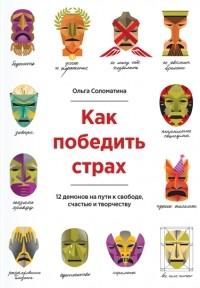 Ольга Соломатина — Как победить страх. 12 демонов на пути к свободе, счастью, творчеству