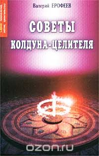 Валерий Ерофеев - Советы колдуна-целителя