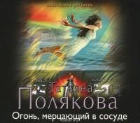 Татьяна Полякова - Огонь, мерцающий в сосуде (аудиокнига MP3)