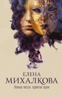 Елена Михалкова — Нежные листья, ядовитые корни