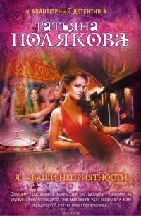 Татьяна Полякова - Я - ваши неприятности