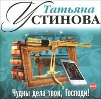 Татьяна Устинова — Чудны дела твои, Господи! (аудиокнига MP3).
