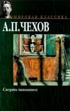 Антон Чехов - Смерть чиновника (сборник)