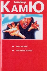 Альбер Камю - Миф о Сизифе. Бунтующий человек (сборник)