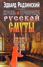 Эдвард Радзинский - Кровь и призраки русской смуты (сборник)