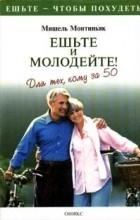 Мишель Монтиньяк - Ешьте и молодейте! Для тех, кому за 50 (сборник)
