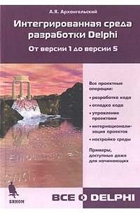 А. Я. Архангельский - Интегрированная среда разработки Delphi. От версии 1 до версии 5