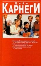 Дейл Карнеги - Как выработать уверенность в себе и влиять на людей, выступая публично. Как завоевывать друзей и оказывать влияние на людей. Как перестать беспокоиться и начать жить