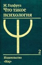 Ж. Годфруа - Что такое психология. В 2 томах. Том 2