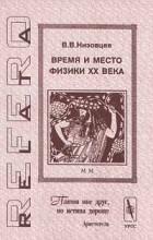 В. В. Низовцев - Время и место физики XX века