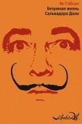 Ян Гибсон - Безумная жизнь Сальвадора Дали (сборник)